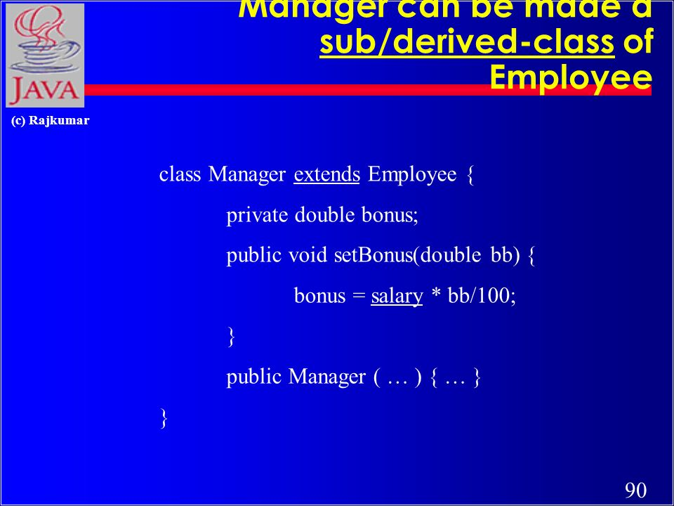 89 (c) Rajkumar Inheritance (subclassing) class Employee { protected String name; protected double salary; public void raise(double dd) { salary += salary * dd/100; } public Employee ( … ) { … } }