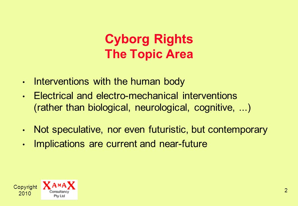 Copyright 2010 2 Cyborg Rights The Topic Area Interventions with the human body Electrical and electro-mechanical interventions (rather than biologica