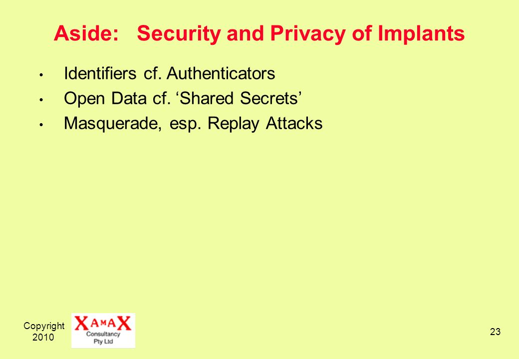 Copyright 2010 23 Aside: Security and Privacy of Implants Identifiers cf. Authenticators Open Data cf. Shared Secrets Masquerade, esp. Replay Attacks