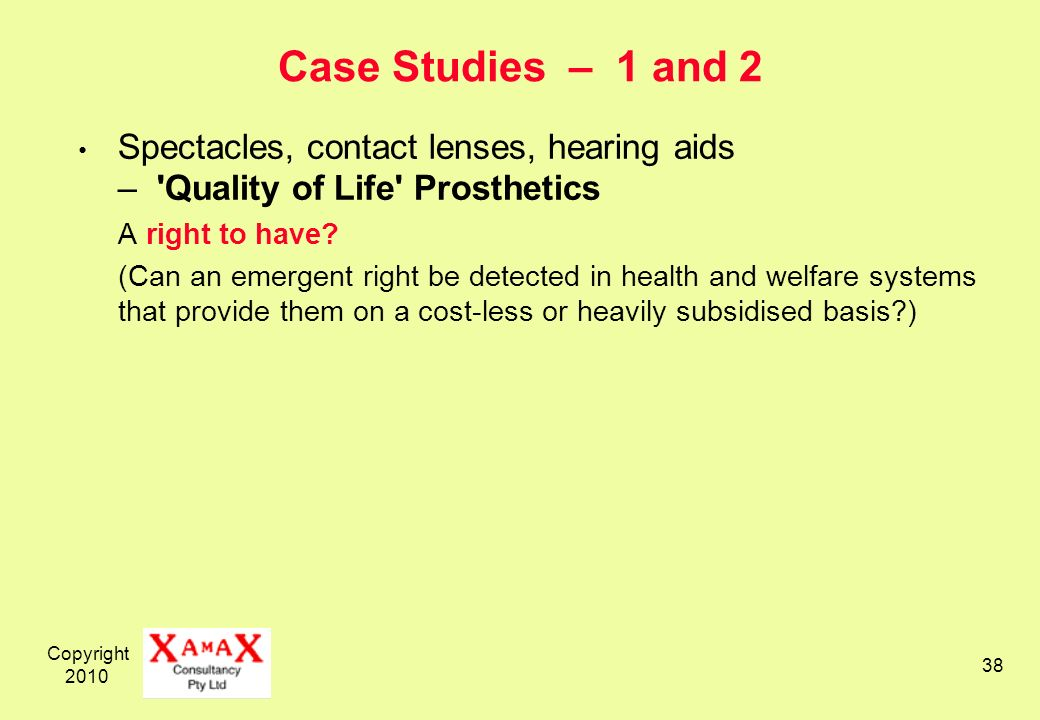 Copyright 2010 38 Case Studies – 1 and 2 Spectacles, contact lenses, hearing aids – 'Quality of Life' Prosthetics A right to have? (Can an emergent ri