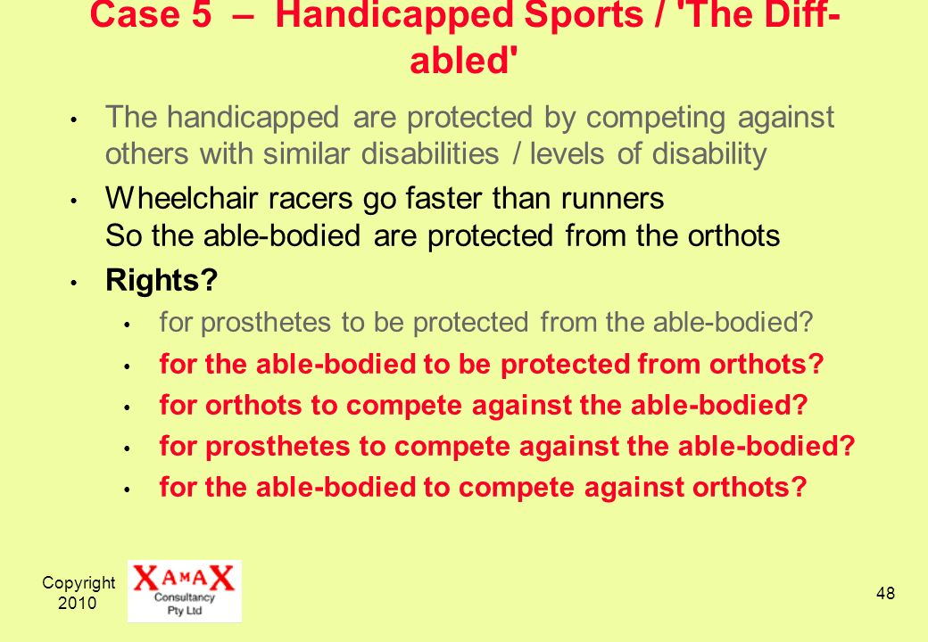 Copyright 2010 48 Case 5 – Handicapped Sports / 'The Diff- abled' The handicapped are protected by competing against others with similar disabilities