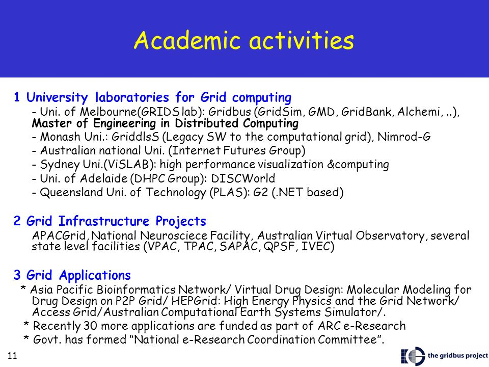 11 Academic activities 1 University laboratories for Grid computing - Uni. of Melbourne(GRIDS lab): Gridbus (GridSim, GMD, GridBank, Alchemi,..), Mast