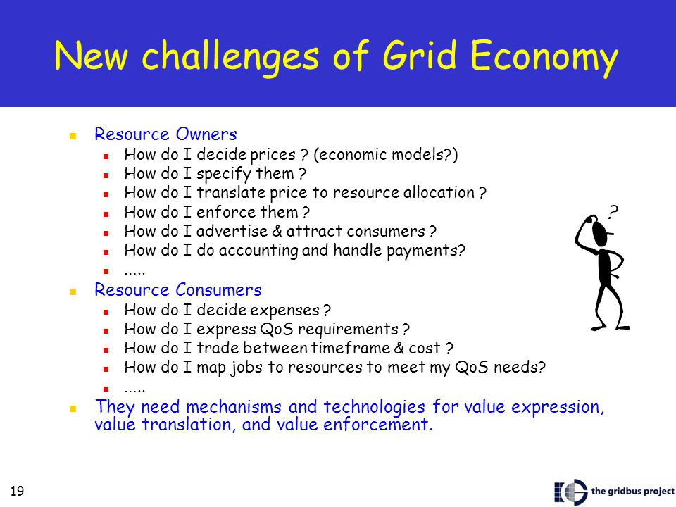 19 New challenges of Grid Economy Resource Owners How do I decide prices .