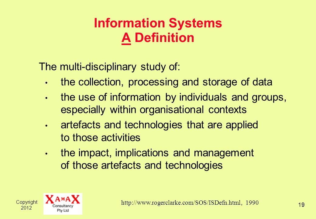 Copyright 2012 19 Information Systems A Definition The multi-disciplinary study of: the collection, processing and storage of data the use of informat