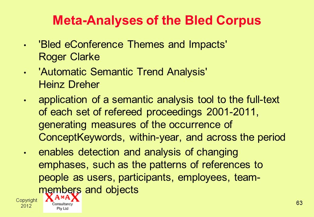 Copyright 2012 63 Meta-Analyses of the Bled Corpus 'Bled eConference Themes and Impacts' Roger Clarke 'Automatic Semantic Trend Analysis' Heinz Dreher