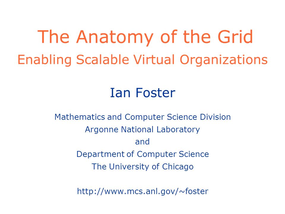 The Anatomy of the Grid Enabling Scalable Virtual Organizations Ian Foster Mathematics and Computer Science Division Argonne National Laboratory and Department of Computer Science The University of Chicago http://www.mcs.anl.gov/~foster
