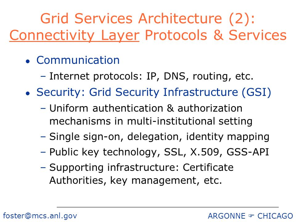 ARGONNE CHICAGO Grid Services Architecture (2): Connectivity Layer Protocols & Services l Communication –Internet protocols: IP, DNS, routing, etc.