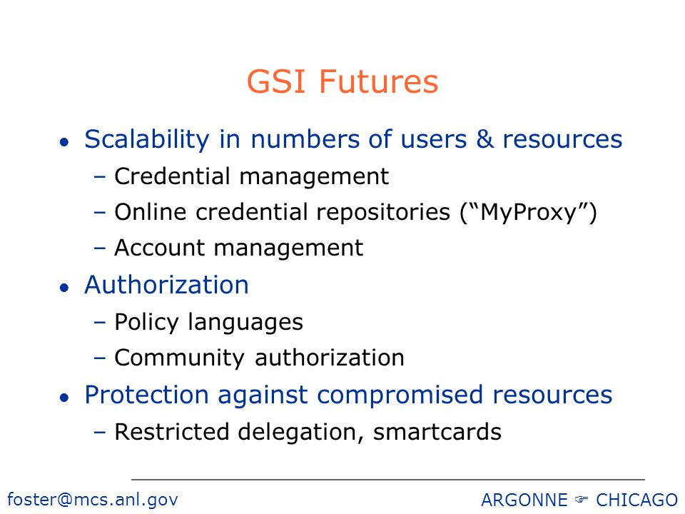 foster@mcs.anl.gov ARGONNE CHICAGO GSI Futures l Scalability in numbers of users & resources –Credential management –Online credential repositories (MyProxy) –Account management l Authorization –Policy languages –Community authorization l Protection against compromised resources –Restricted delegation, smartcards