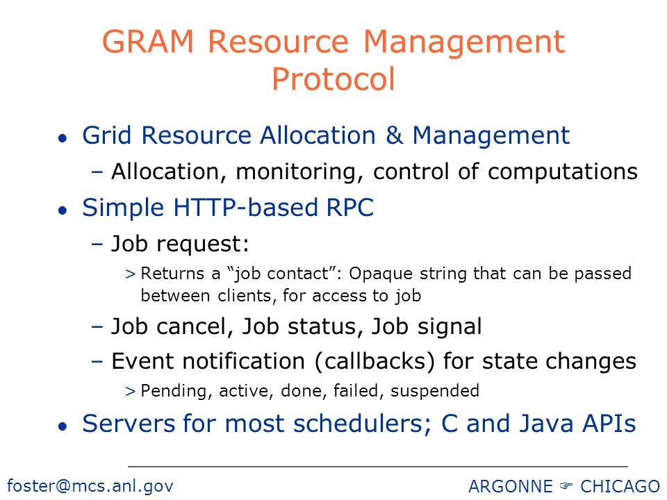 foster@mcs.anl.gov ARGONNE CHICAGO GRAM Resource Management Protocol l Grid Resource Allocation & Management –Allocation, monitoring, control of computations l Simple HTTP-based RPC –Job request: >Returns a job contact: Opaque string that can be passed between clients, for access to job –Job cancel, Job status, Job signal –Event notification (callbacks) for state changes >Pending, active, done, failed, suspended l Servers for most schedulers; C and Java APIs