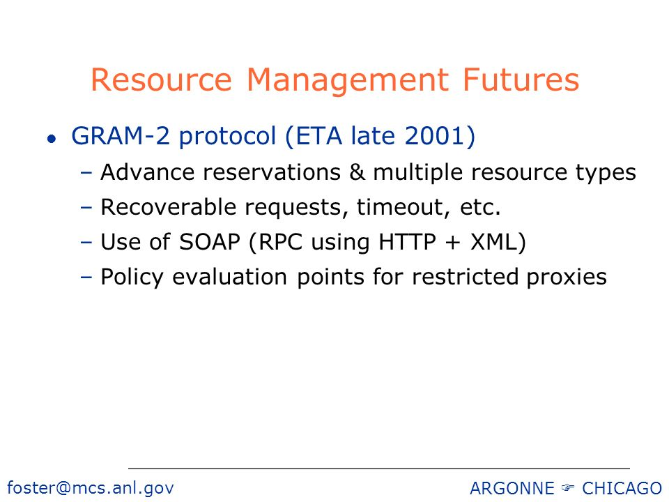 foster@mcs.anl.gov ARGONNE CHICAGO Resource Management Futures l GRAM-2 protocol (ETA late 2001) –Advance reservations & multiple resource types –Recoverable requests, timeout, etc.