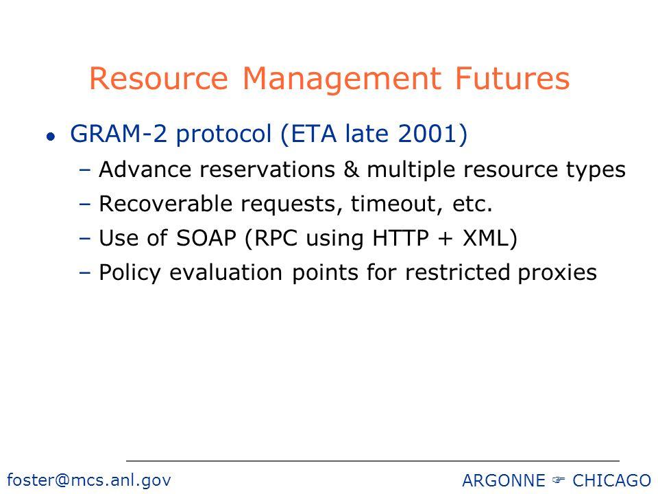 foster@mcs.anl.gov ARGONNE CHICAGO Resource Management Futures l GRAM-2 protocol (ETA late 2001) –Advance reservations & multiple resource types –Reco