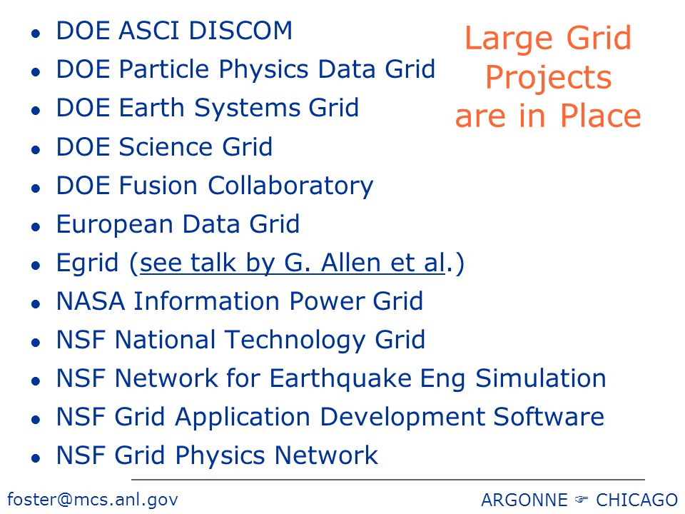 foster@mcs.anl.gov ARGONNE CHICAGO Large Grid Projects are in Place l DOE ASCI DISCOM l DOE Particle Physics Data Grid l DOE Earth Systems Grid l DOE Science Grid l DOE Fusion Collaboratory l European Data Grid l Egrid (see talk by G.
