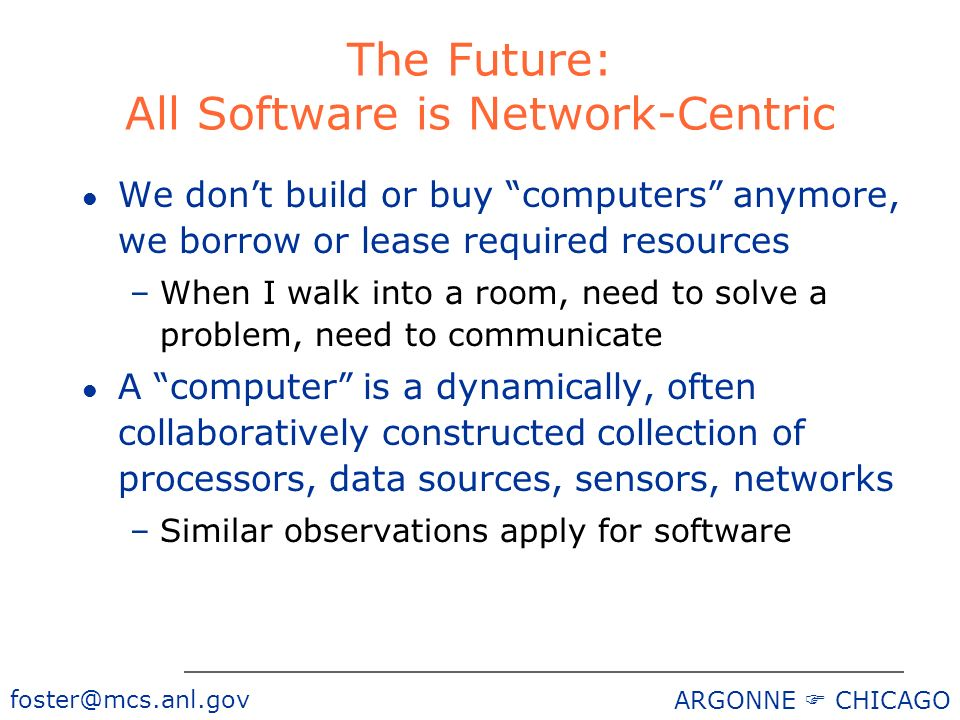 foster@mcs.anl.gov ARGONNE CHICAGO The Future: All Software is Network-Centric l We dont build or buy computers anymore, we borrow or lease required resources –When I walk into a room, need to solve a problem, need to communicate l A computer is a dynamically, often collaboratively constructed collection of processors, data sources, sensors, networks –Similar observations apply for software