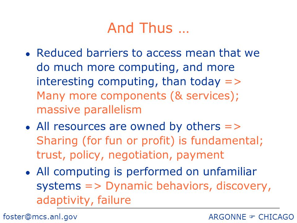 foster@mcs.anl.gov ARGONNE CHICAGO And Thus … l Reduced barriers to access mean that we do much more computing, and more interesting computing, than today => Many more components (& services); massive parallelism l All resources are owned by others => Sharing (for fun or profit) is fundamental; trust, policy, negotiation, payment l All computing is performed on unfamiliar systems => Dynamic behaviors, discovery, adaptivity, failure
