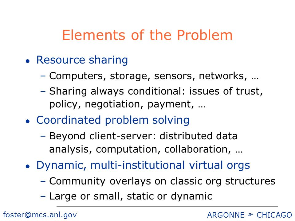 ARGONNE CHICAGO Elements of the Problem l Resource sharing –Computers, storage, sensors, networks, … –Sharing always conditional: issues of trust, policy, negotiation, payment, … l Coordinated problem solving –Beyond client-server: distributed data analysis, computation, collaboration, … l Dynamic, multi-institutional virtual orgs –Community overlays on classic org structures –Large or small, static or dynamic