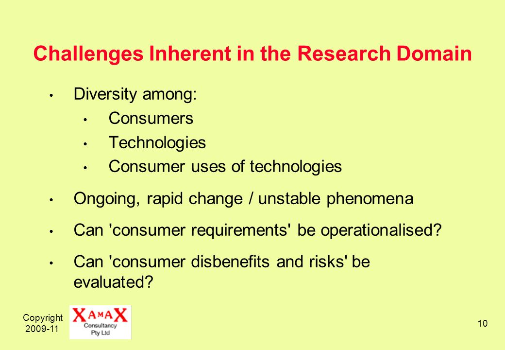 Copyright 2009-11 10 Challenges Inherent in the Research Domain Diversity among: Consumers Technologies Consumer uses of technologies Ongoing, rapid change / unstable phenomena Can consumer requirements be operationalised.
