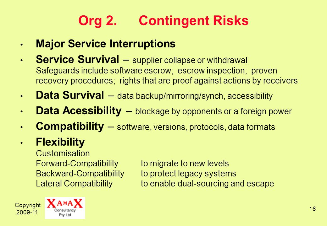 Copyright 2009-11 16 Org 2.Contingent Risks Major Service Interruptions Service Survival – supplier collapse or withdrawal Safeguards include software escrow; escrow inspection; proven recovery procedures; rights that are proof against actions by receivers Data Survival – data backup/mirroring/synch, accessibility Data Acessibility – blockage by opponents or a foreign power Compatibility – software, versions, protocols, data formats Flexibility Customisation Forward-Compatibilityto migrate to new levels Backward-Compatibilityto protect legacy systems Lateral Compatibilityto enable dual-sourcing and escape