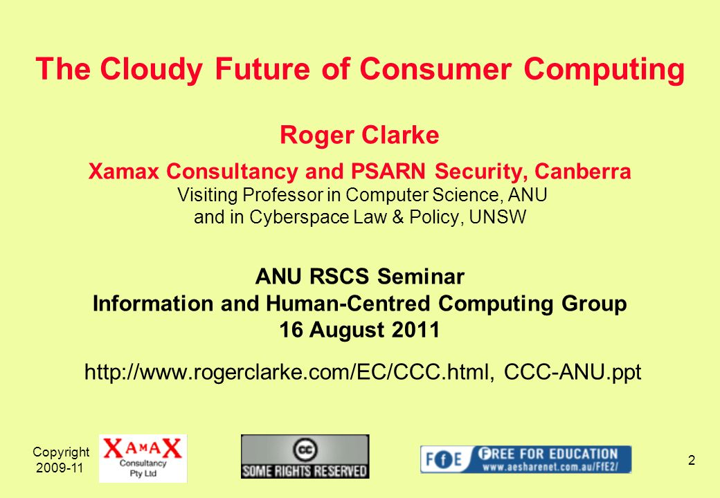 Copyright 2009-11 2 Roger Clarke Xamax Consultancy and PSARN Security, Canberra Visiting Professor in Computer Science, ANU and in Cyberspace Law & Policy, UNSW ANU RSCS Seminar Information and Human-Centred Computing Group 16 August 2011 http://www.rogerclarke.com/EC/CCC.html, CCC-ANU.ppt The Cloudy Future of Consumer Computing