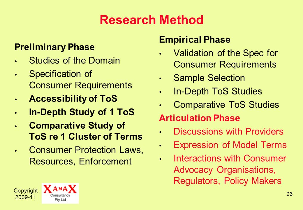 Copyright 2009-11 26 Research Method Preliminary Phase Studies of the Domain Specification of Consumer Requirements Accessibility of ToS In-Depth Study of 1 ToS Comparative Study of ToS re 1 Cluster of Terms Consumer Protection Laws, Resources, Enforcement Empirical Phase Validation of the Spec for Consumer Requirements Sample Selection In-Depth ToS Studies Comparative ToS Studies Articulation Phase Discussions with Providers Expression of Model Terms Interactions with Consumer Advocacy Organisations, Regulators, Policy Makers