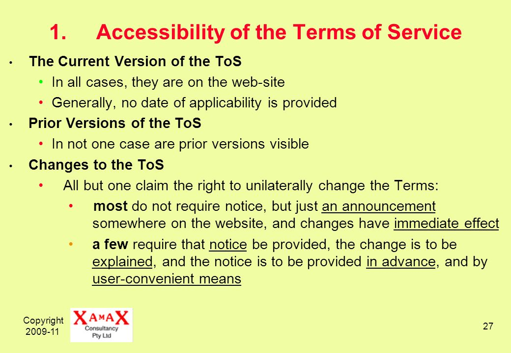 Copyright 2009-11 27 1.Accessibility of the Terms of Service The Current Version of the ToS In all cases, they are on the web-site Generally, no date of applicability is provided Prior Versions of the ToS In not one case are prior versions visible Changes to the ToS All but one claim the right to unilaterally change the Terms: most do not require notice, but just an announcement somewhere on the website, and changes have immediate effect a few require that notice be provided, the change is to be explained, and the notice is to be provided in advance, and by user-convenient means