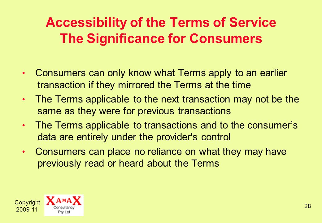 Copyright 2009-11 28 Accessibility of the Terms of Service The Significance for Consumers Consumers can only know what Terms apply to an earlier transaction if they mirrored the Terms at the time The Terms applicable to the next transaction may not be the same as they were for previous transactions The Terms applicable to transactions and to the consumers data are entirely under the provider s control Consumers can place no reliance on what they may have previously read or heard about the Terms