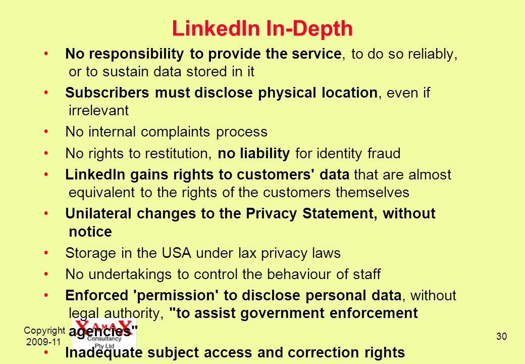 Copyright 2009-11 30 LinkedIn In-Depth No responsibility to provide the service, to do so reliably, or to sustain data stored in it Subscribers must disclose physical location, even if irrelevant No internal complaints process No rights to restitution, no liability for identity fraud LinkedIn gains rights to customers data that are almost equivalent to the rights of the customers themselves Unilateral changes to the Privacy Statement, without notice Storage in the USA under lax privacy laws No undertakings to control the behaviour of staff Enforced permission to disclose personal data, without legal authority, to assist government enforcement agencies Inadequate subject access and correction rights