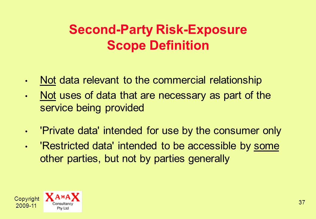 Copyright 2009-11 37 Second-Party Risk-Exposure Scope Definition Not data relevant to the commercial relationship Not uses of data that are necessary as part of the service being provided Private data intended for use by the consumer only Restricted data intended to be accessible by some other parties, but not by parties generally