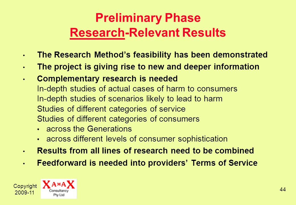 Copyright 2009-11 44 Preliminary Phase Research-Relevant Results The Research Methods feasibility has been demonstrated The project is giving rise to new and deeper information Complementary research is needed In-depth studies of actual cases of harm to consumers In-depth studies of scenarios likely to lead to harm Studies of different categories of service Studies of different categories of consumers across the Generations across different levels of consumer sophistication Results from all lines of research need to be combined Feedforward is needed into providers Terms of Service