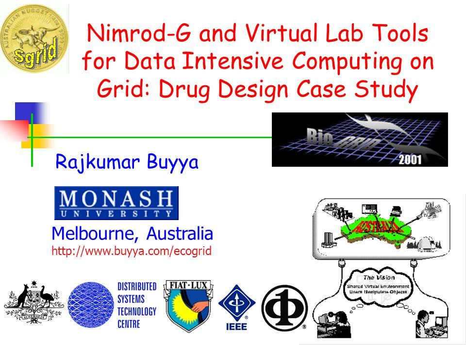 Nimrod-G and Virtual Lab Tools for Data Intensive Computing on Grid: Drug Design Case Study Rajkumar Buyya Melbourne, Australia http://www.buyya.com/e