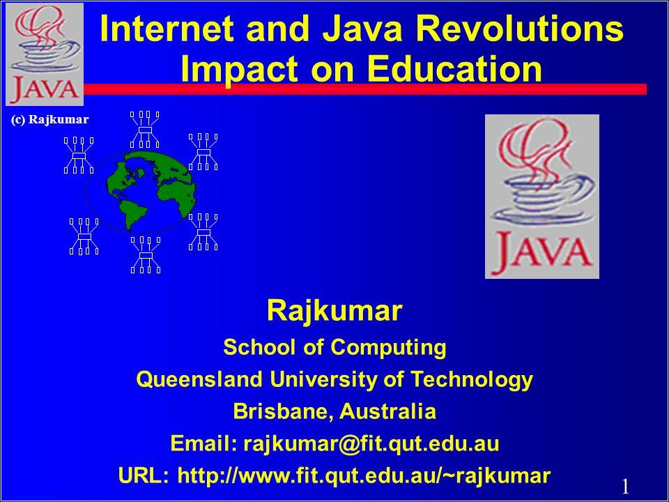 1 (c) Rajkumar Rajkumar School of Computing Queensland University of Technology Brisbane, Australia Email: rajkumar@fit.qut.edu.au URL: http://www.fit.qut.edu.au/~rajkumar Internet and Java Revolutions Impact on Education