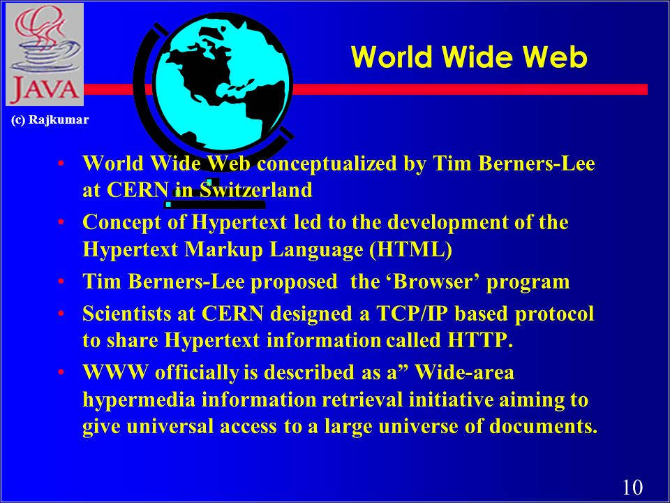 10 (c) Rajkumar World Wide Web World Wide Web conceptualized by Tim Berners-Lee at CERN in Switzerland Concept of Hypertext led to the development of the Hypertext Markup Language (HTML) Tim Berners-Lee proposed the Browser program Scientists at CERN designed a TCP/IP based protocol to share Hypertext information called HTTP.