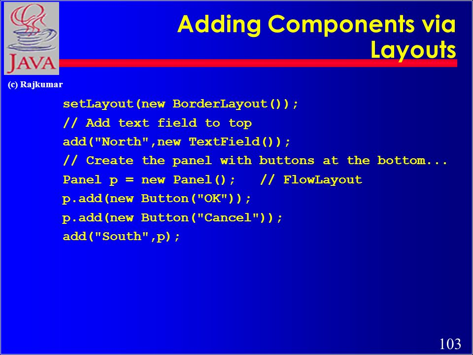 103 (c) Rajkumar Adding Components via Layouts setLayout(new BorderLayout()); // Add text field to top add( North ,new TextField()); // Create the panel with buttons at the bottom...