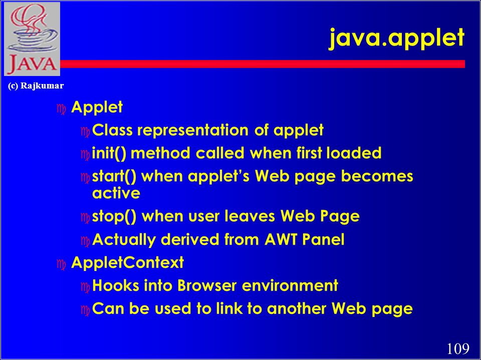 109 (c) Rajkumar java.applet c Applet c Class representation of applet c init() method called when first loaded c start() when applets Web page becomes active c stop() when user leaves Web Page c Actually derived from AWT Panel c AppletContext c Hooks into Browser environment c Can be used to link to another Web page