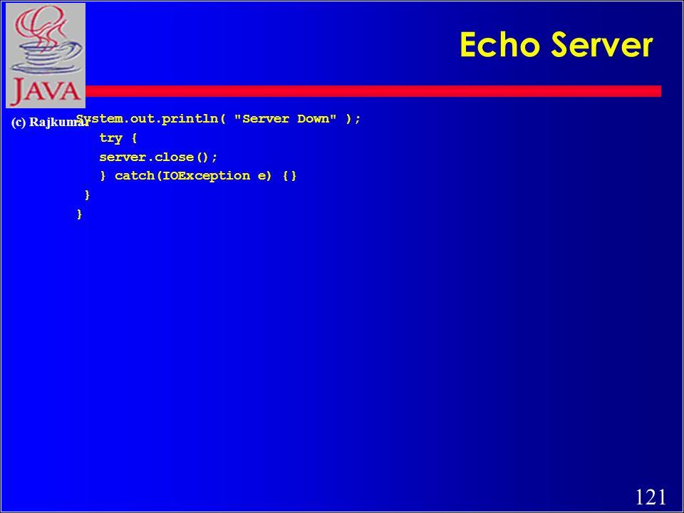 121 (c) Rajkumar System.out.println( Server Down ); try { server.close(); } catch(IOException e) {} } Echo Server