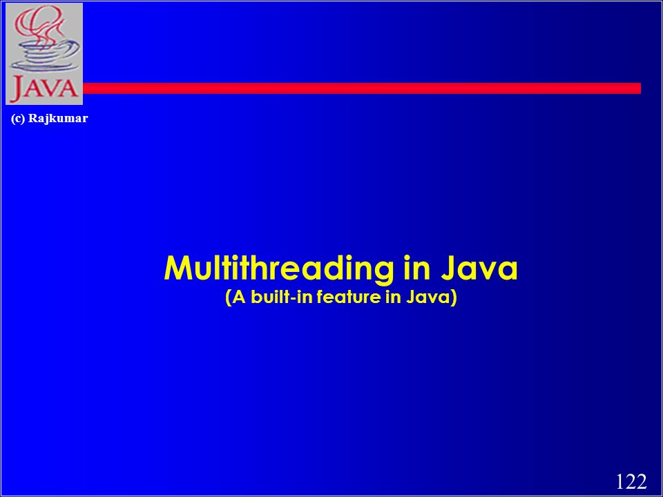 122 (c) Rajkumar Multithreading in Java (A built-in feature in Java)