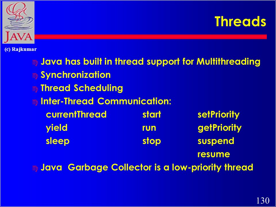 130 (c) Rajkumar Threads c Java has built in thread support for Multithreading c Synchronization c Thread Scheduling c Inter-Thread Communication: currentThreadstartsetPriority yieldrungetPriority sleepstopsuspend resume c Java Garbage Collector is a low-priority thread