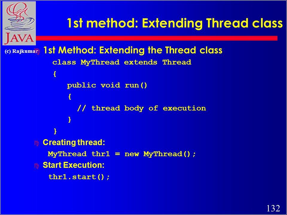 132 (c) Rajkumar 1st method: Extending Thread class c 1st Method: Extending the Thread class class MyThread extends Thread { public void run() { // thread body of execution } Creating thread: MyThread thr1 = new MyThread(); Start Execution: thr1.start();