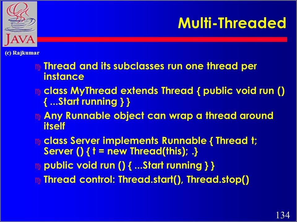 134 (c) Rajkumar Multi-Threaded c Thread and its subclasses run one thread per instance c class MyThread extends Thread { public void run () {...Start running } } c Any Runnable object can wrap a thread around itself c class Server implements Runnable { Thread t; Server () { t = new Thread(this);.} c public void run () {...Start running } } c Thread control: Thread.start(), Thread.stop()