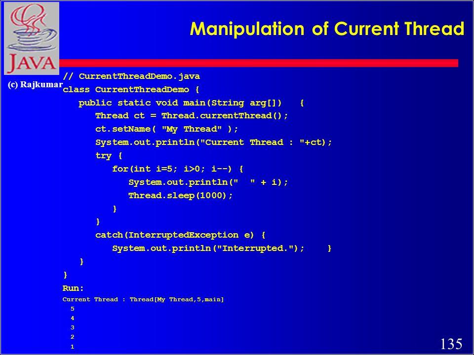135 (c) Rajkumar Manipulation of Current Thread // CurrentThreadDemo.java class CurrentThreadDemo { public static void main(String arg[]) { Thread ct = Thread.currentThread(); ct.setName( My Thread ); System.out.println( Current Thread : +ct); try { for(int i=5; i>0; i--) { System.out.println( + i); Thread.sleep(1000); } catch(InterruptedException e) { System.out.println( Interrupted. ); } } Run: Current Thread : Thread[My Thread,5,main] 5 4 3 2 1