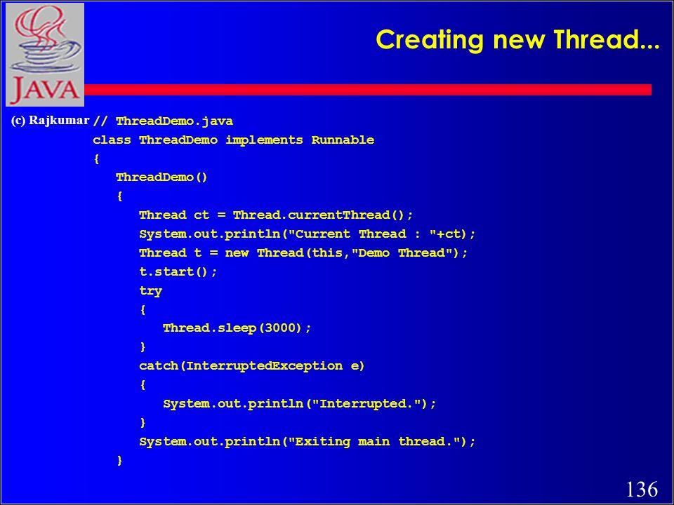 136 (c) Rajkumar Creating new Thread... // ThreadDemo.java class ThreadDemo implements Runnable { ThreadDemo() { Thread ct = Thread.currentThread(); S