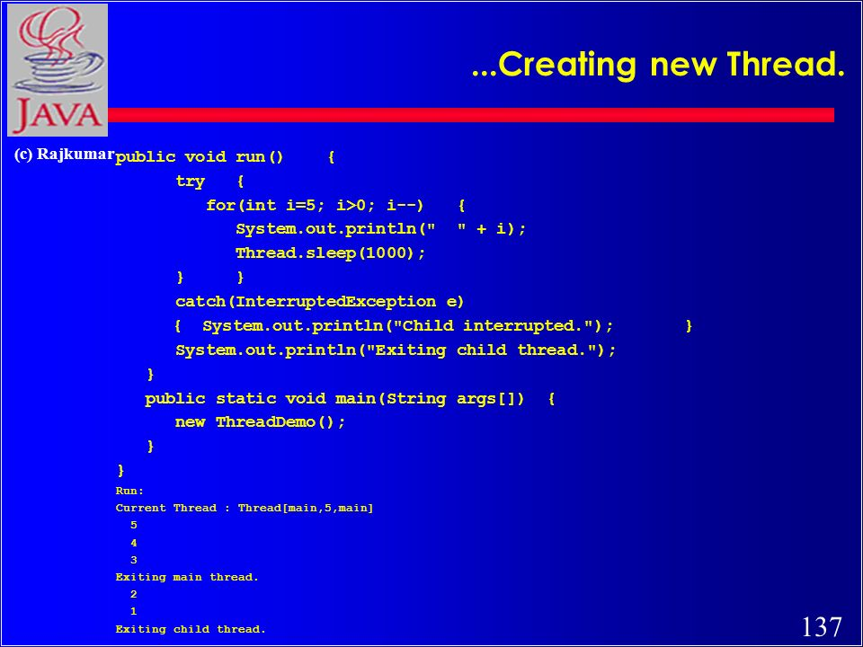 137 (c) Rajkumar...Creating new Thread. public void run() { try { for(int i=5; i>0; i--) { System.out.println(