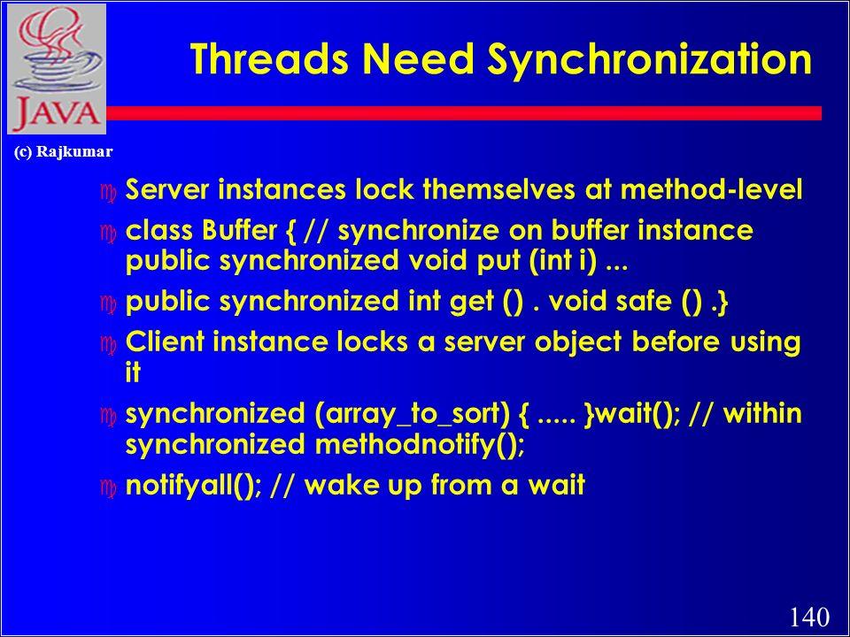 140 (c) Rajkumar Threads Need Synchronization c Server instances lock themselves at method-level c class Buffer { // synchronize on buffer instance public synchronized void put (int i)...