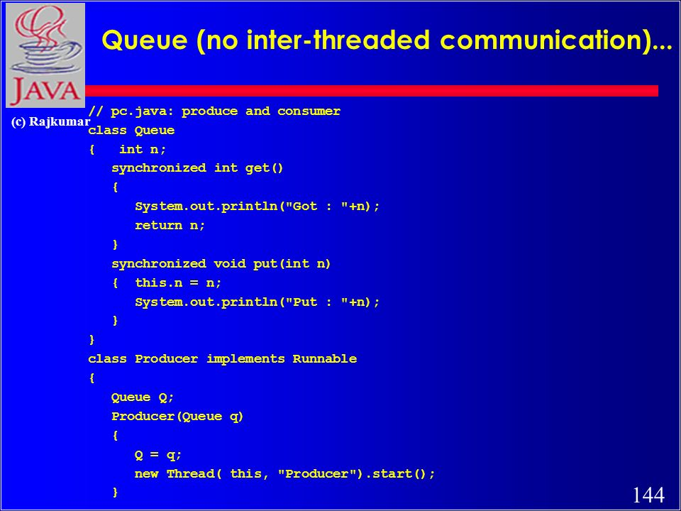 144 (c) Rajkumar Queue (no inter-threaded communication)... // pc.java: produce and consumer class Queue { int n; synchronized int get() { System.out.