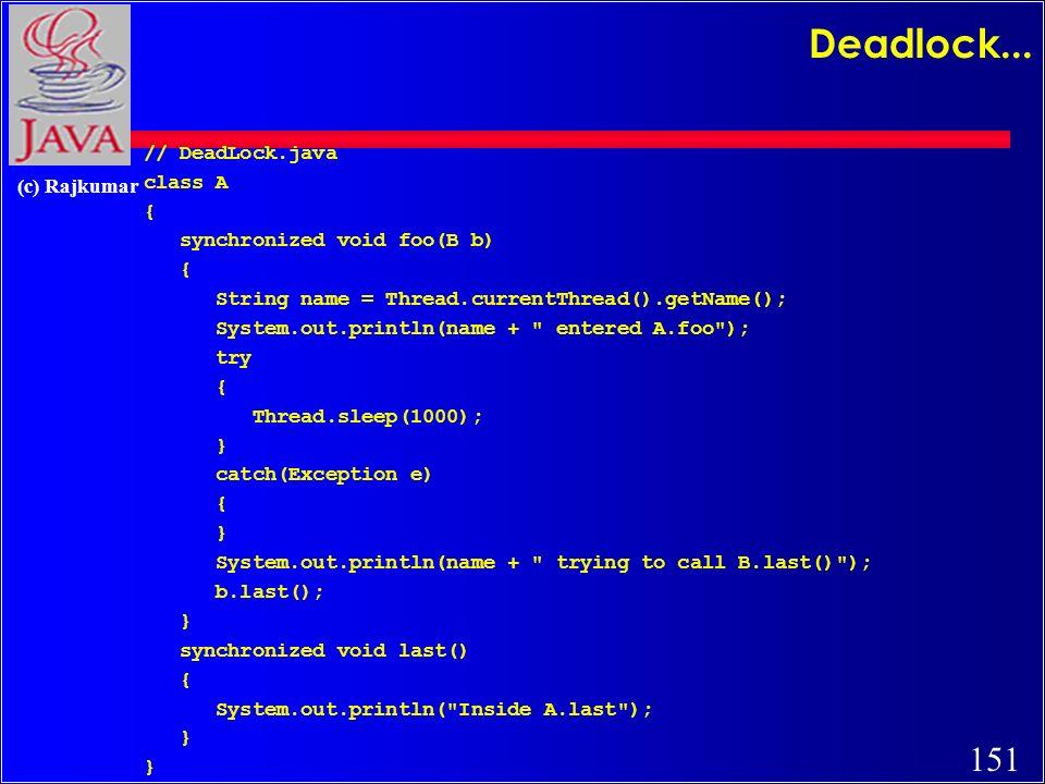 151 (c) Rajkumar Deadlock... // DeadLock.java class A { synchronized void foo(B b) { String name = Thread.currentThread().getName(); System.out.printl