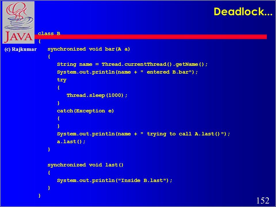 152 (c) Rajkumar Deadlock... class B { synchronized void bar(A a) { String name = Thread.currentThread().getName(); System.out.println(name +