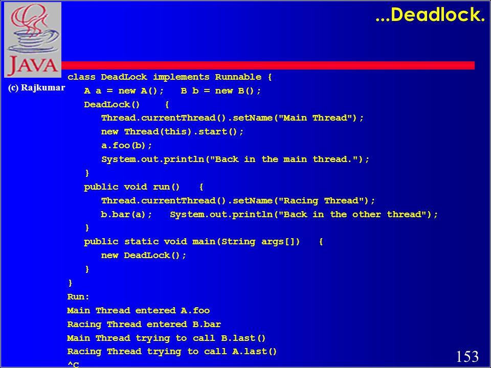 153 (c) Rajkumar...Deadlock. class DeadLock implements Runnable { A a = new A(); B b = new B(); DeadLock() { Thread.currentThread().setName(