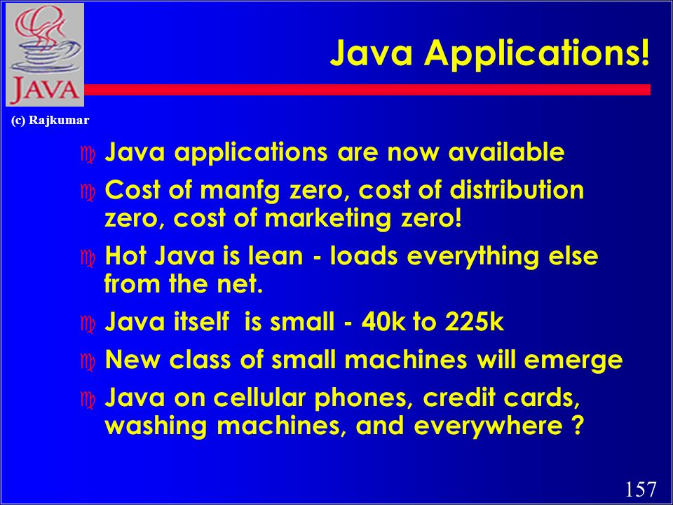 157 (c) Rajkumar Java Applications! c Java applications are now available c Cost of manfg zero, cost of distribution zero, cost of marketing zero! c H