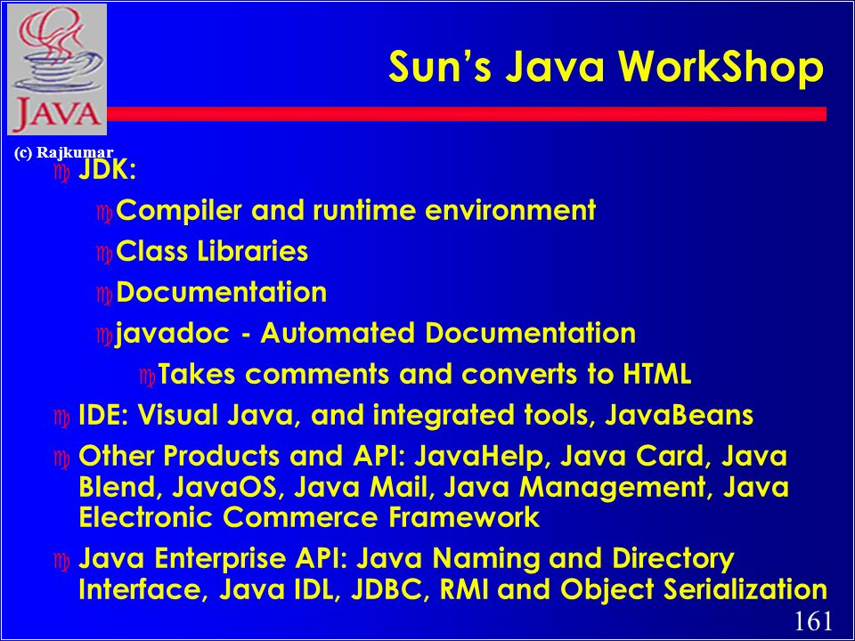 161 (c) Rajkumar Suns Java WorkShop c JDK: c Compiler and runtime environment c Class Libraries c Documentation c javadoc - Automated Documentation c Takes comments and converts to HTML c IDE: Visual Java, and integrated tools, JavaBeans c Other Products and API: JavaHelp, Java Card, Java Blend, JavaOS, Java Mail, Java Management, Java Electronic Commerce Framework c Java Enterprise API: Java Naming and Directory Interface, Java IDL, JDBC, RMI and Object Serialization