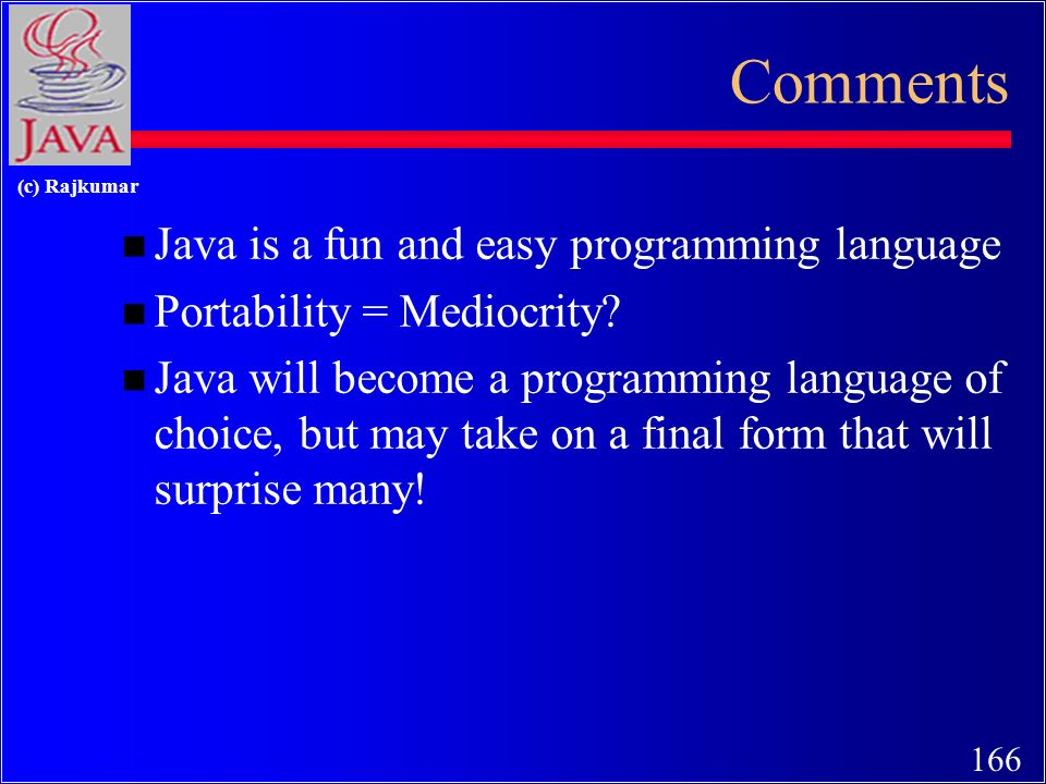 166 (c) Rajkumar Comments n Java is a fun and easy programming language n Portability = Mediocrity.