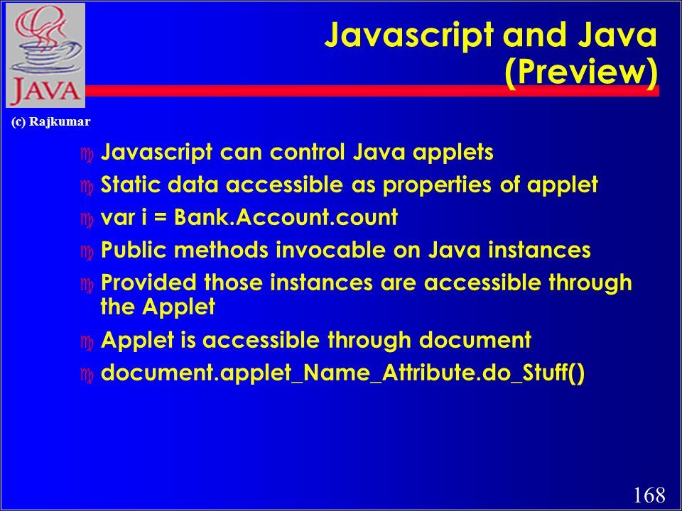 168 (c) Rajkumar Javascript and Java (Preview) c Javascript can control Java applets c Static data accessible as properties of applet c var i = Bank.Account.count c Public methods invocable on Java instances c Provided those instances are accessible through the Applet c Applet is accessible through document c document.applet_Name_Attribute.do_Stuff()